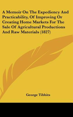 A   Memoir on the Expediency and Practicability, of Improving or Creating Home Markets for the Sale of Agricultural Productions and Raw Materials (182 by Tibbits, George [Hardcover]
